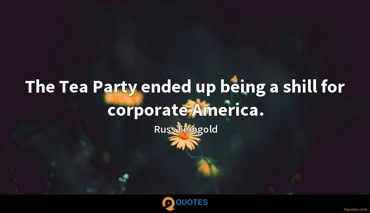 The Tea Party ended up being a shill for corporate America.