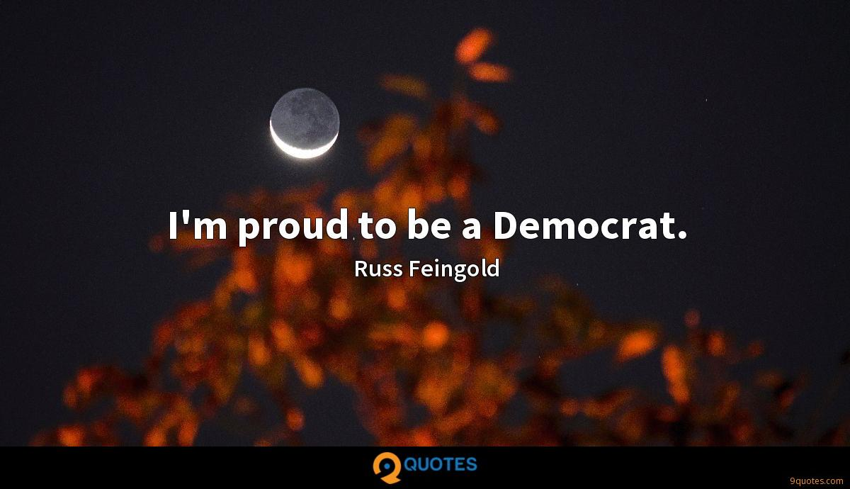 I'm proud to be a Democrat.
