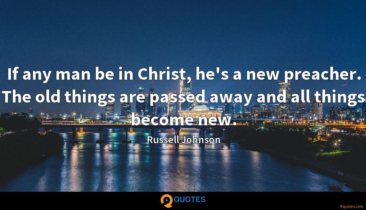 If any man be in Christ, he's a new preacher. The old things are passed away and all things become new.