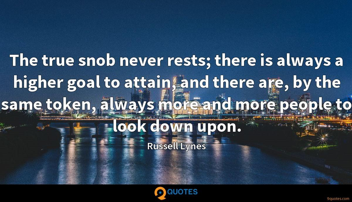 The true snob never rests; there is always a higher goal to attain, and there are, by the same token, always more and more people to look down upon.