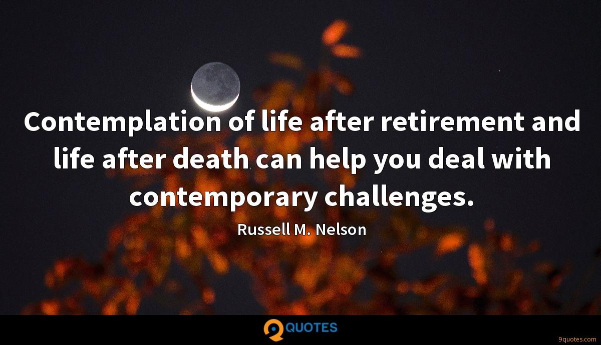 Contemplation of life after retirement and life after death can help you deal with contemporary challenges.
