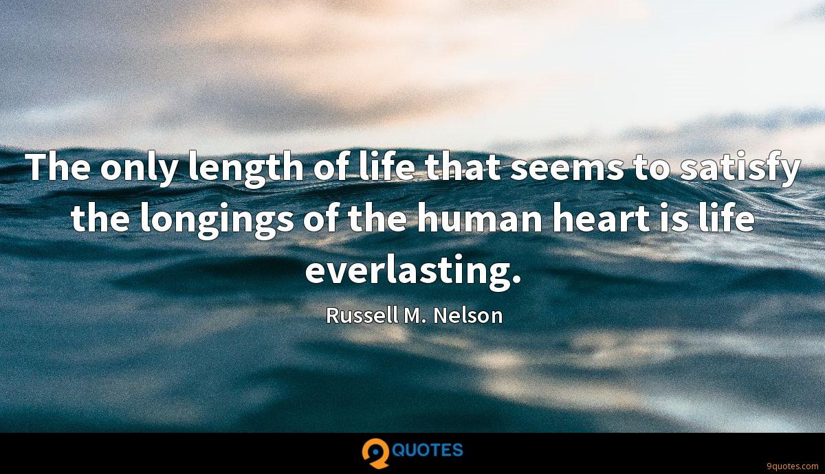 The only length of life that seems to satisfy the longings of the human heart is life everlasting.