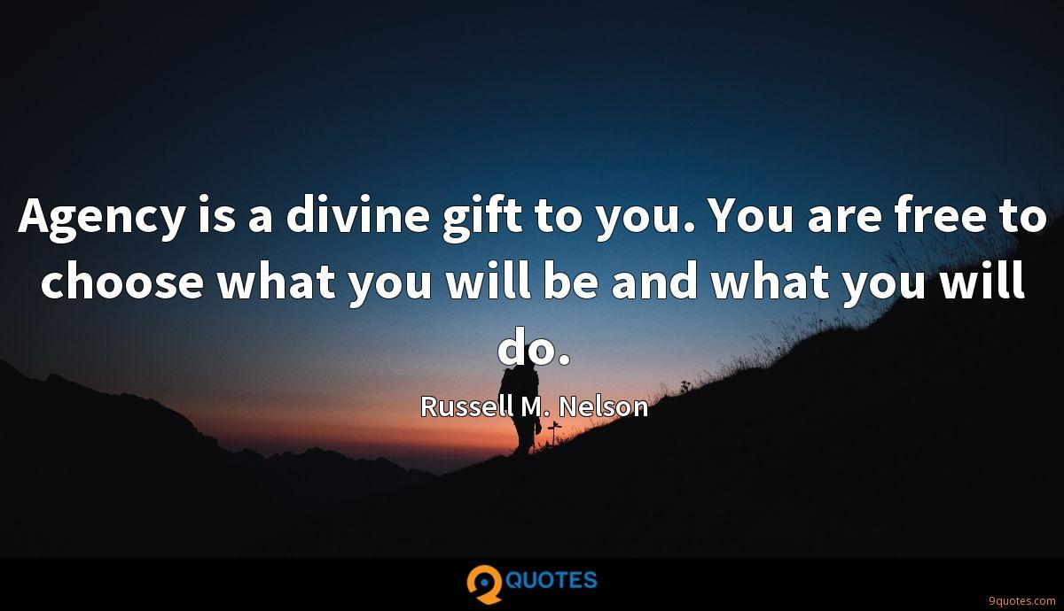 Agency is a divine gift to you. You are free to choose what you will be and what you will do.