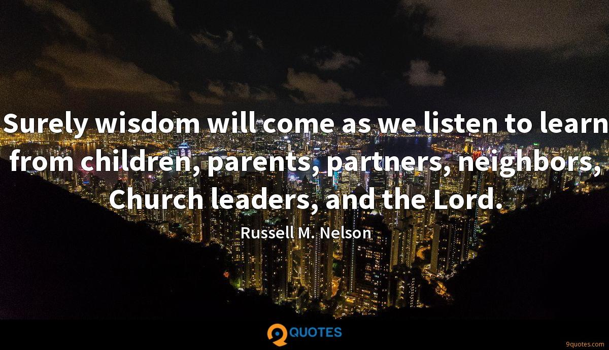 Surely wisdom will come as we listen to learn from children, parents, partners, neighbors, Church leaders, and the Lord.