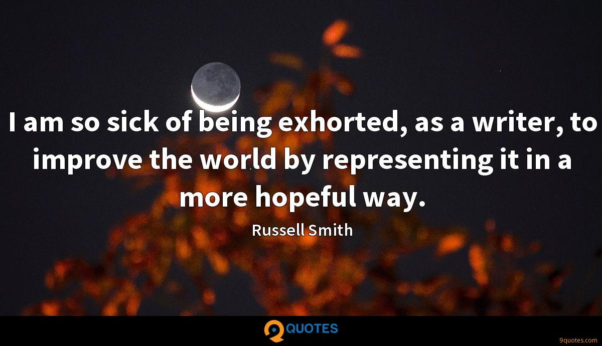 I am so sick of being exhorted, as a writer, to improve the world by representing it in a more hopeful way.