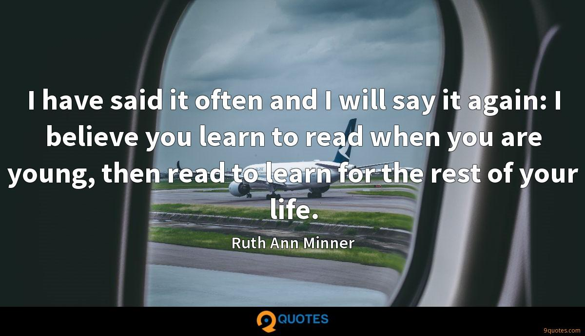 I have said it often and I will say it again: I believe you learn to read when you are young, then read to learn for the rest of your life.