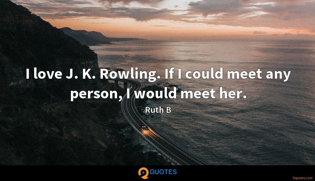 I love J. K. Rowling. If I could meet any person, I would meet her.