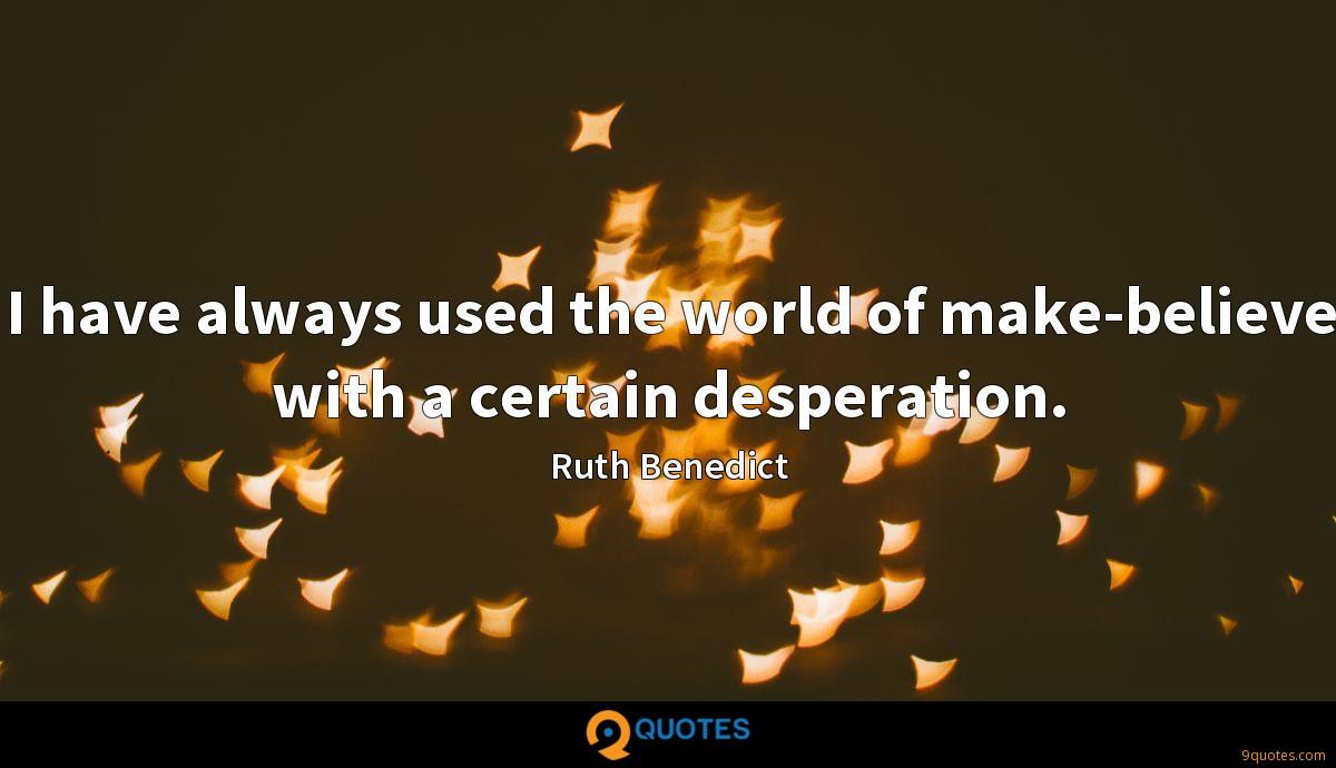 I have always used the world of make-believe with a certain desperation.