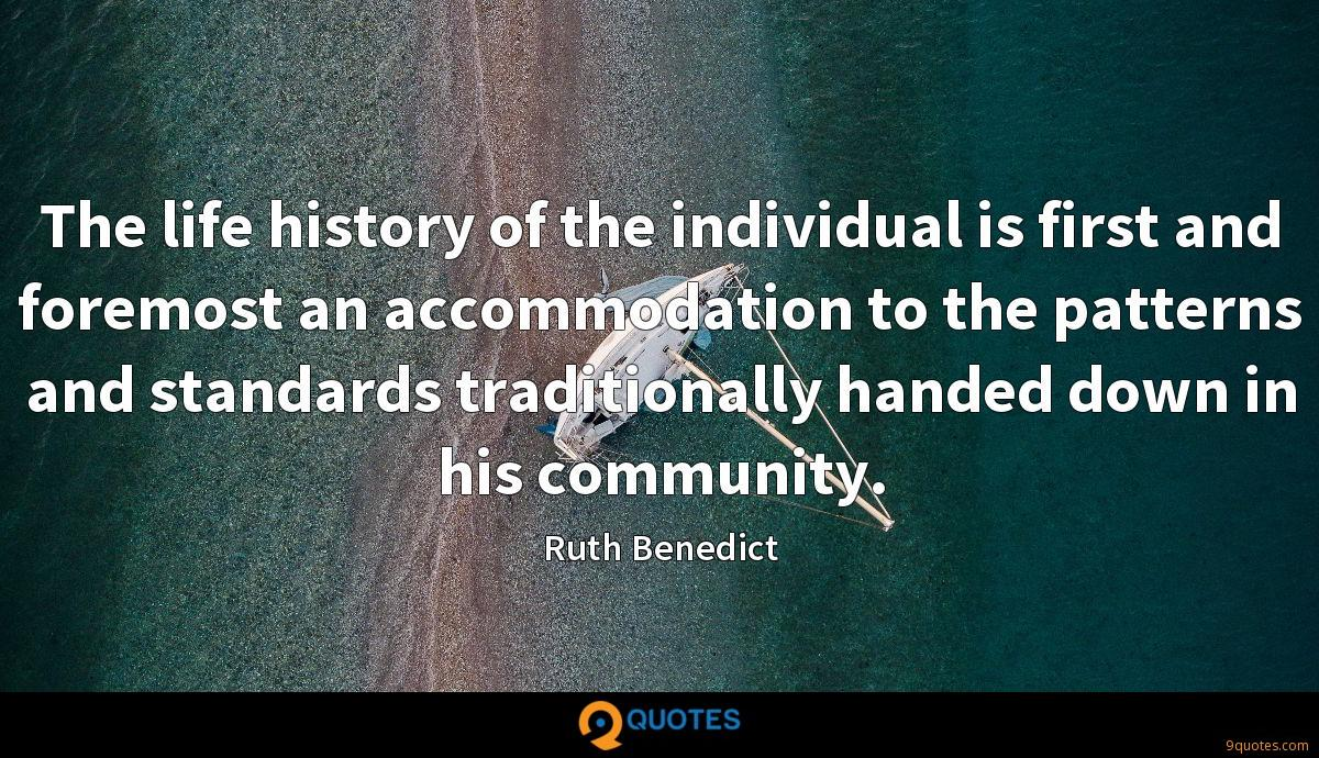 The life history of the individual is first and foremost an accommodation to the patterns and standards traditionally handed down in his community.