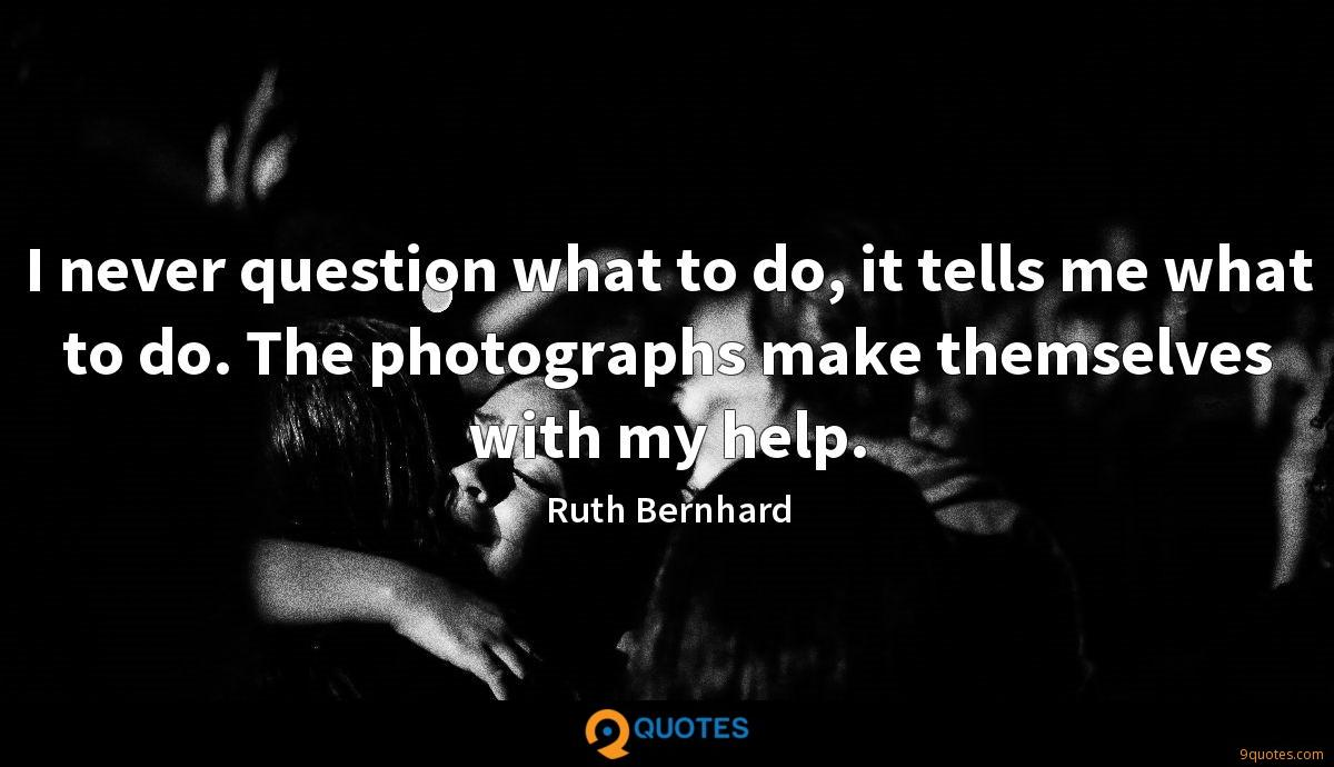 I never question what to do, it tells me what to do. The photographs make themselves with my help.