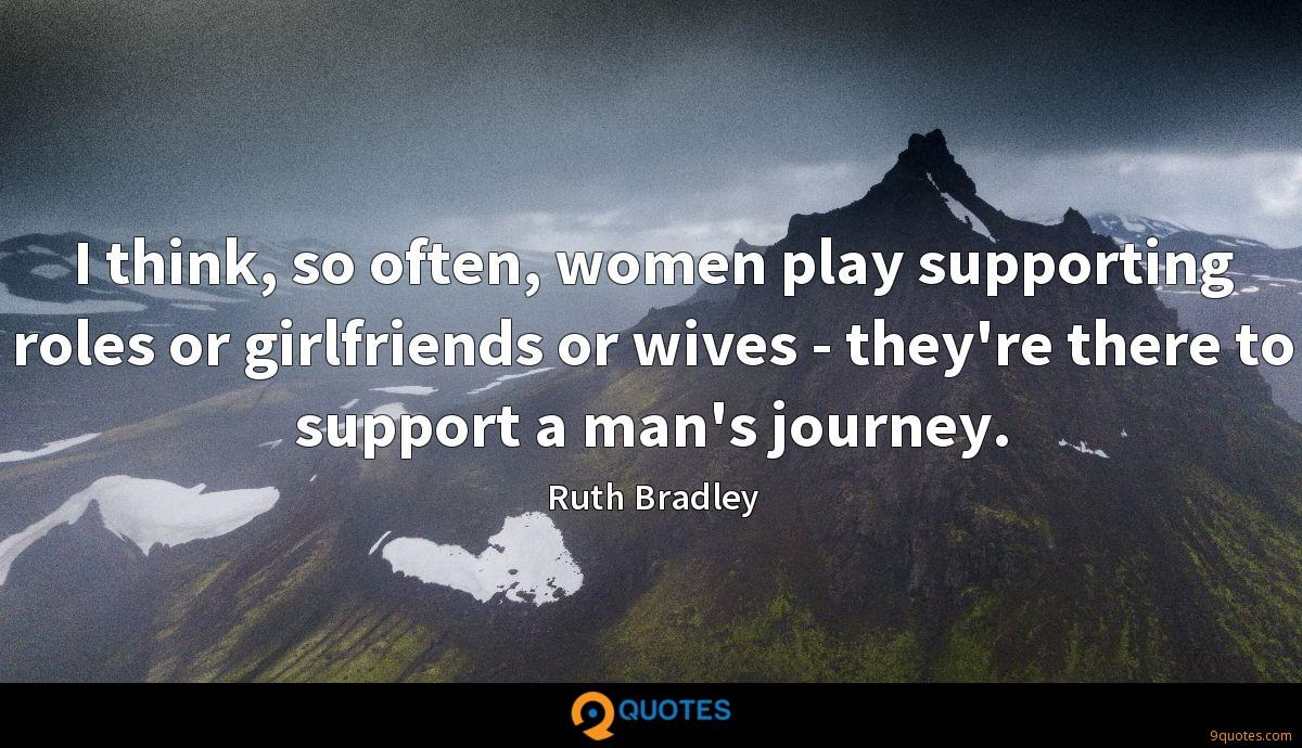 I think, so often, women play supporting roles or girlfriends or wives - they're there to support a man's journey.