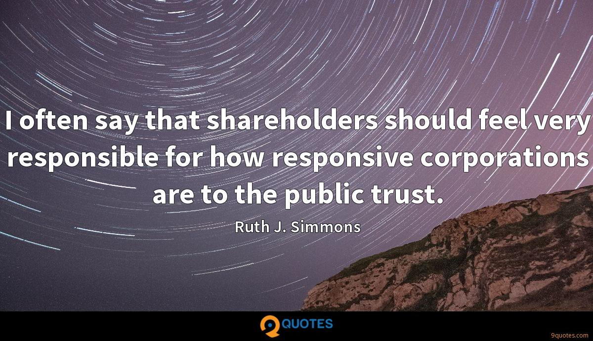 I often say that shareholders should feel very responsible for how responsive corporations are to the public trust.