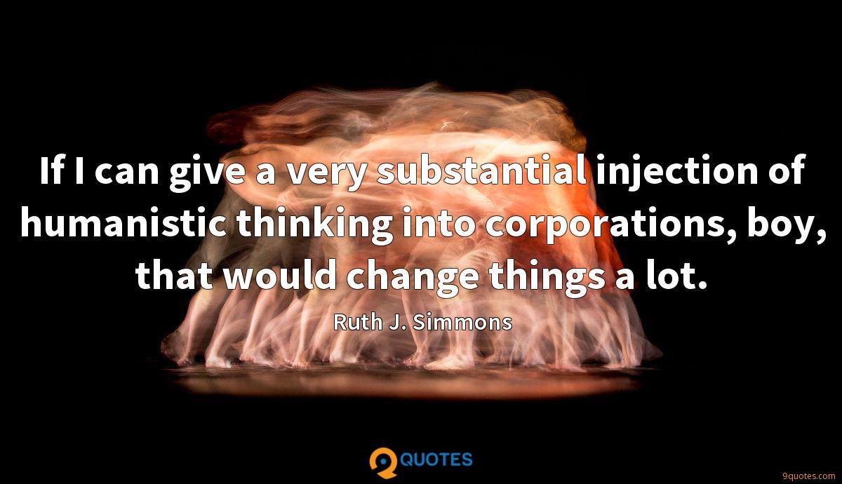 If I can give a very substantial injection of humanistic thinking into corporations, boy, that would change things a lot.