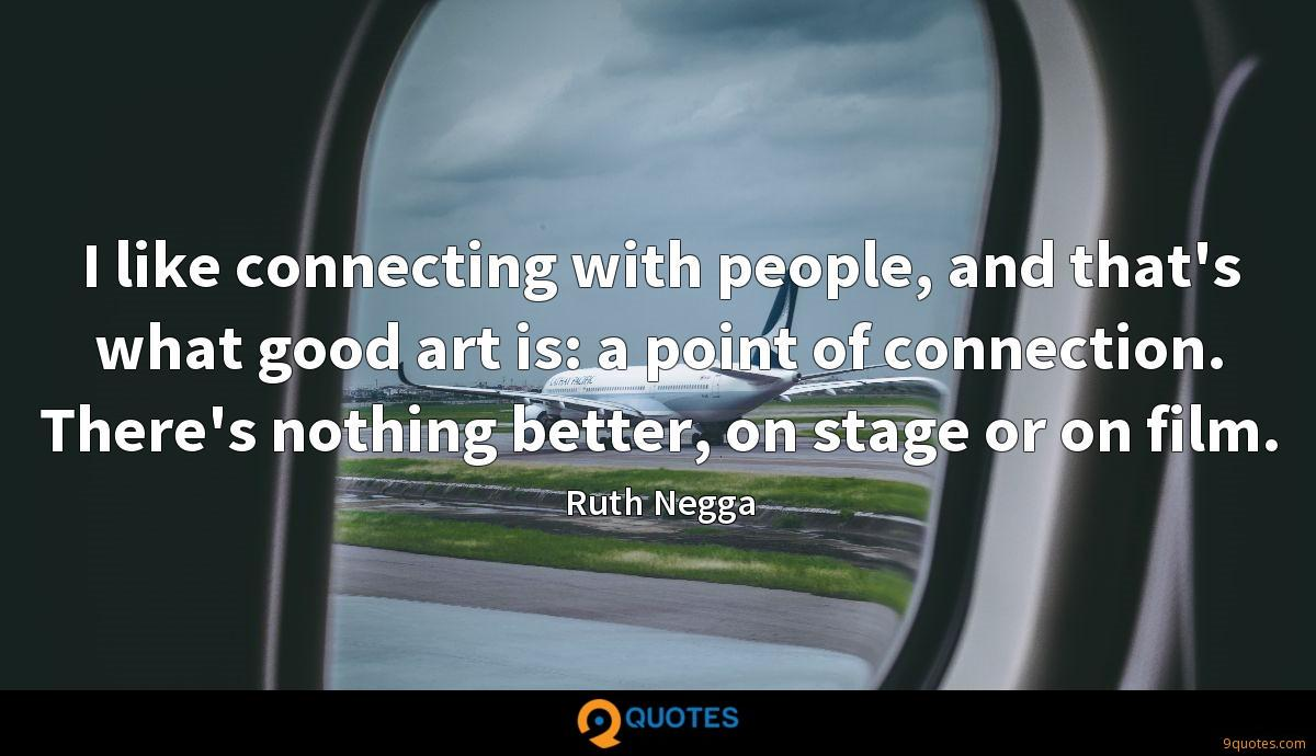 I like connecting with people, and that's what good art is: a point of connection. There's nothing better, on stage or on film.