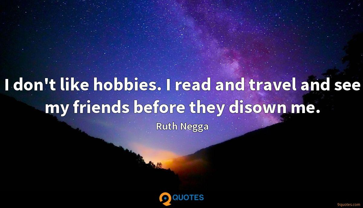 I don't like hobbies. I read and travel and see my friends before they disown me.