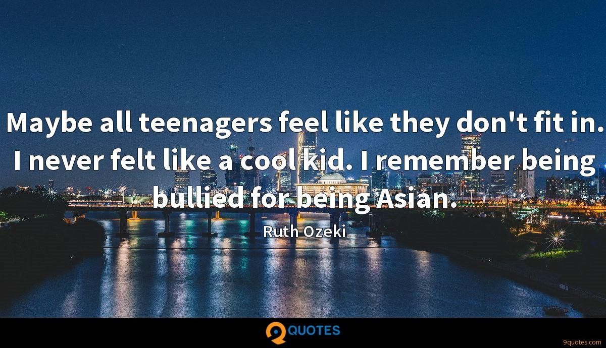 Maybe all teenagers feel like they don't fit in. I never felt like a cool kid. I remember being bullied for being Asian.