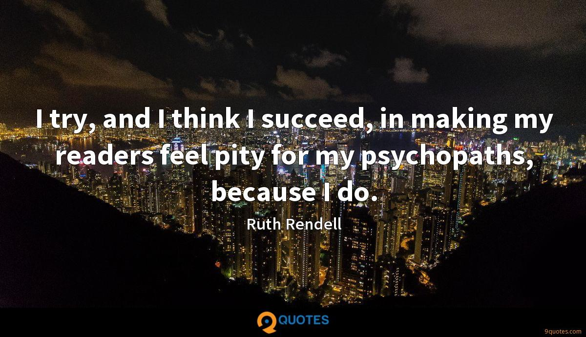 I try, and I think I succeed, in making my readers feel pity for my psychopaths, because I do.