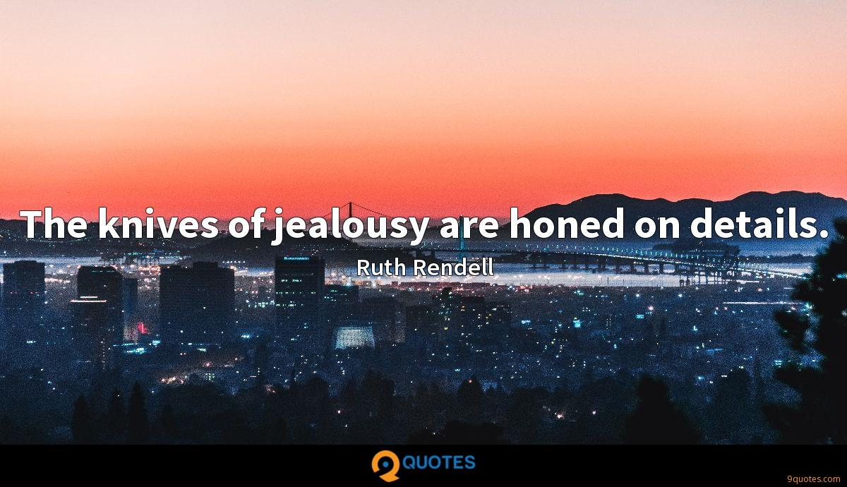 The knives of jealousy are honed on details.