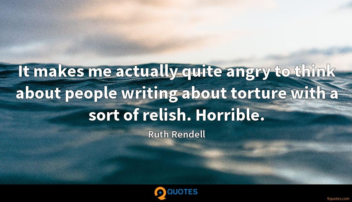 It makes me actually quite angry to think about people writing about torture with a sort of relish. Horrible.