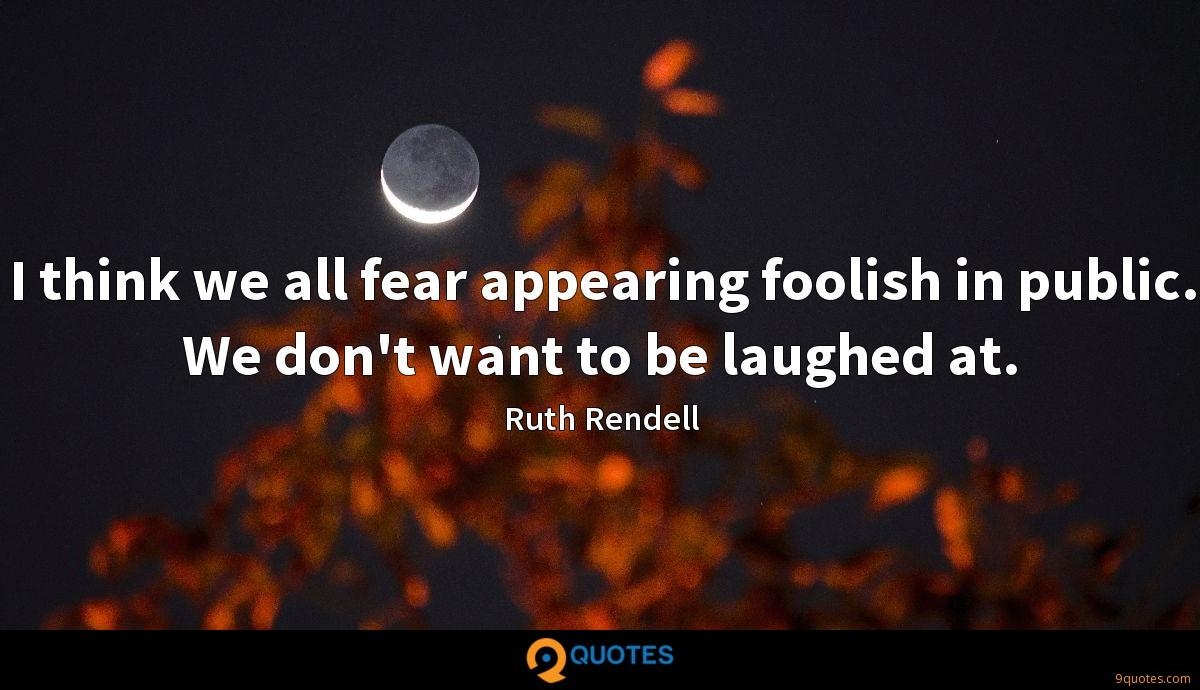 I think we all fear appearing foolish in public. We don't want to be laughed at.