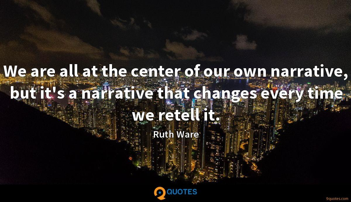 We are all at the center of our own narrative, but it's a narrative that changes every time we retell it.