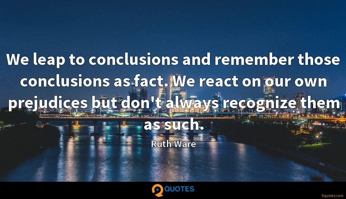 We leap to conclusions and remember those conclusions as fact. We react on our own prejudices but don't always recognize them as such.