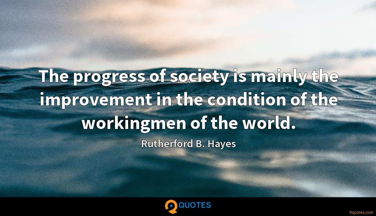 The progress of society is mainly the improvement in the condition of the workingmen of the world.