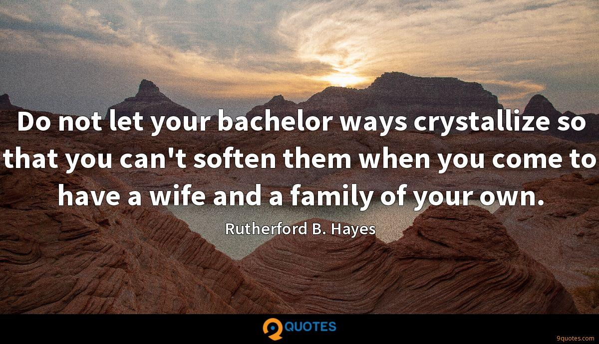 Do not let your bachelor ways crystallize so that you can't soften them when you come to have a wife and a family of your own.