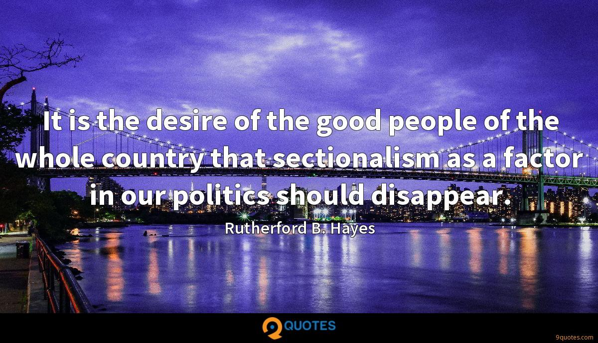 It is the desire of the good people of the whole country that sectionalism as a factor in our politics should disappear.
