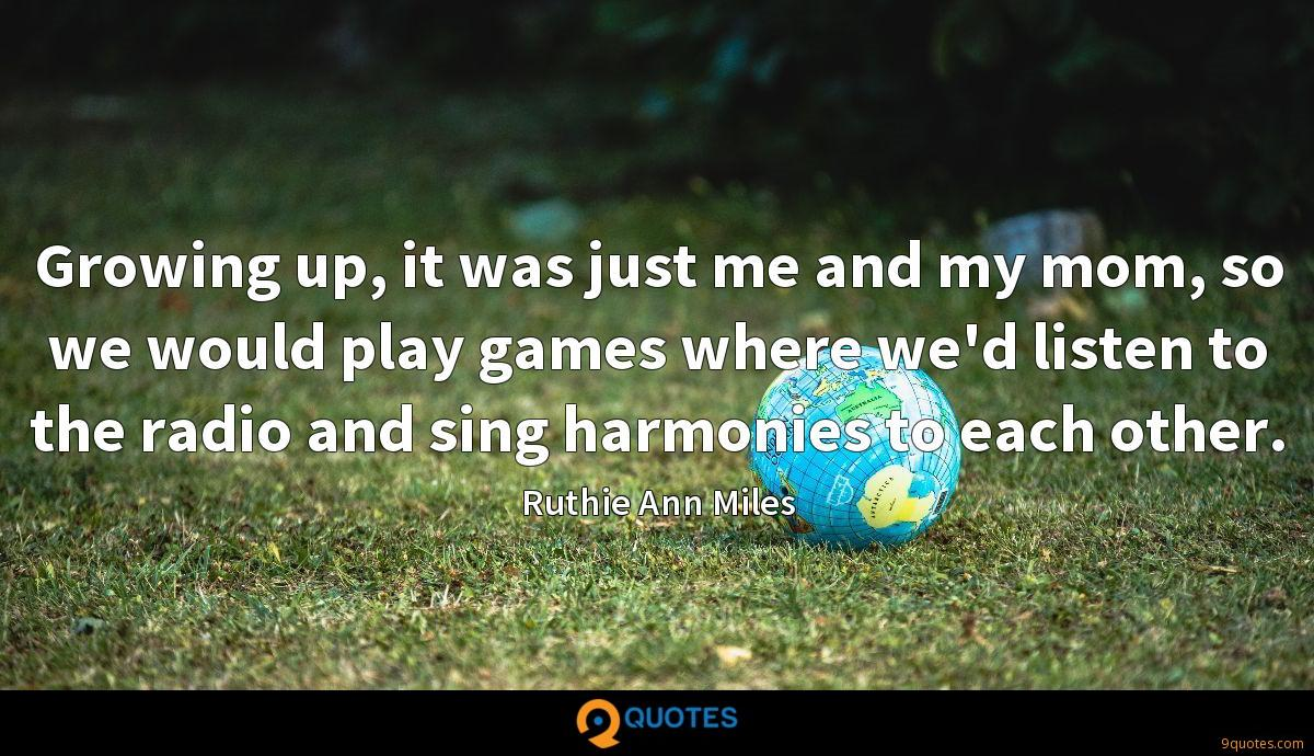 Growing up, it was just me and my mom, so we would play games where we'd listen to the radio and sing harmonies to each other.