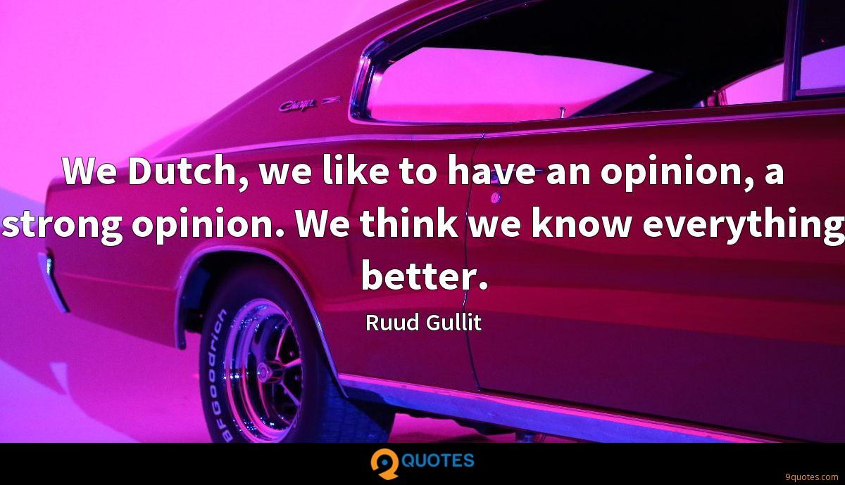 We Dutch, we like to have an opinion, a strong opinion. We think we know everything better.