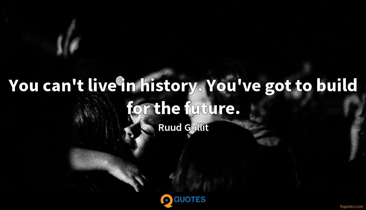 You can't live in history. You've got to build for the future.