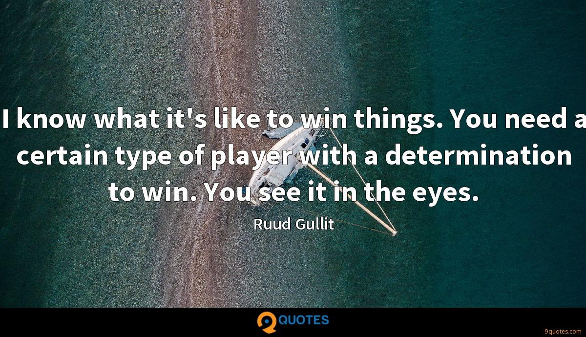 I know what it's like to win things. You need a certain type of player with a determination to win. You see it in the eyes.