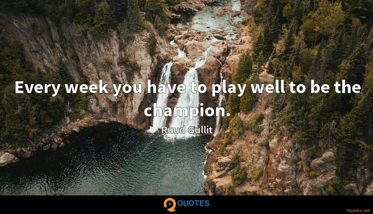 Every week you have to play well to be the champion.