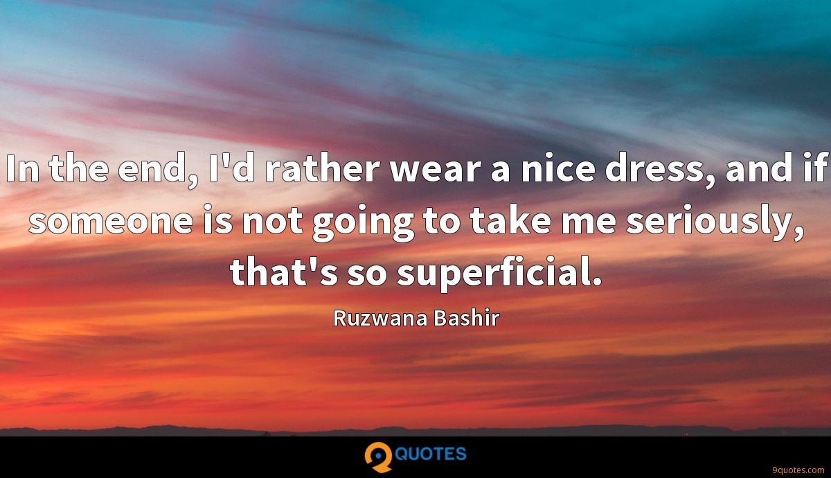 In the end, I'd rather wear a nice dress, and if someone is not going to take me seriously, that's so superficial.