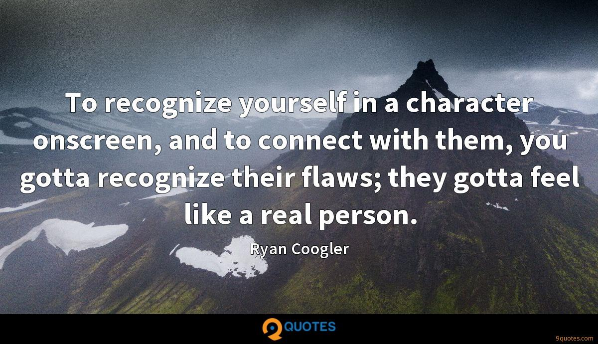 To recognize yourself in a character onscreen, and to connect with them, you gotta recognize their flaws; they gotta feel like a real person.
