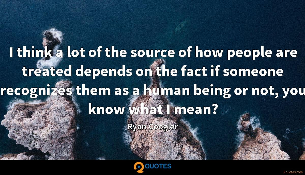 I think a lot of the source of how people are treated depends on the fact if someone recognizes them as a human being or not, you know what I mean?