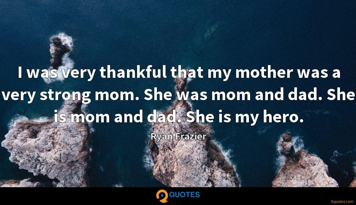 I was very thankful that my mother was a very strong mom. She was mom and dad. She is mom and dad. She is my hero.