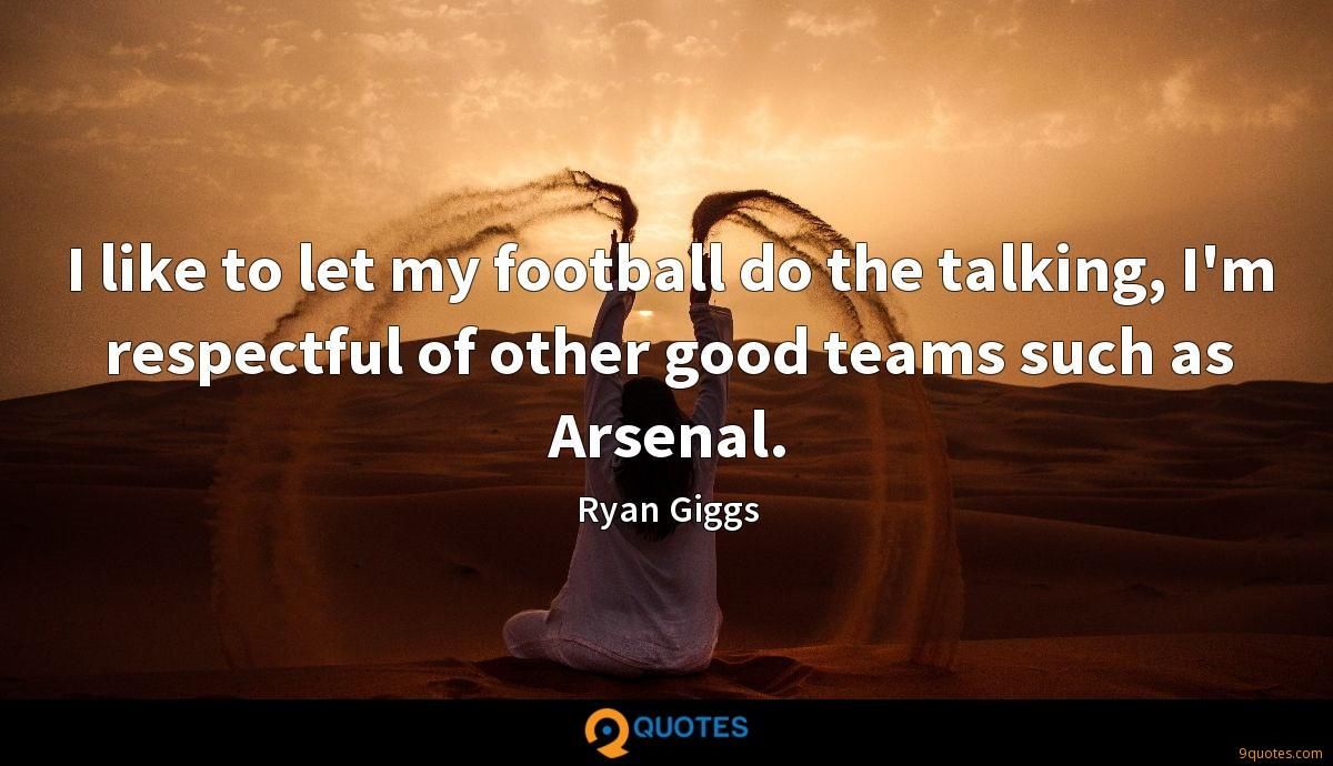 I like to let my football do the talking, I'm respectful of other good teams such as Arsenal.