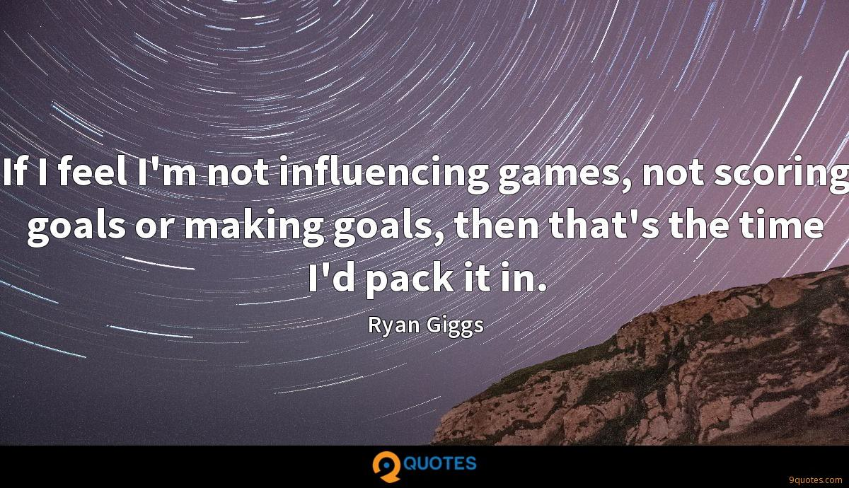 If I feel I'm not influencing games, not scoring goals or making goals, then that's the time I'd pack it in.