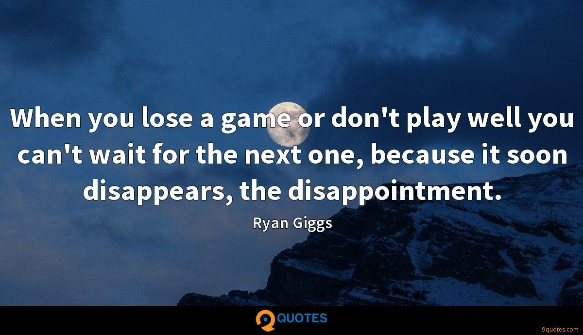 When you lose a game or don't play well you can't wait for the next one, because it soon disappears, the disappointment.