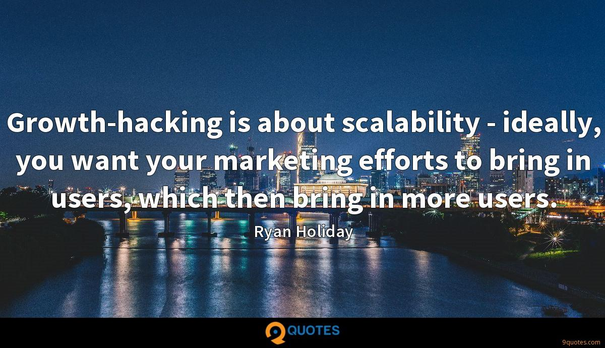 Growth-hacking is about scalability - ideally, you want your marketing efforts to bring in users, which then bring in more users.
