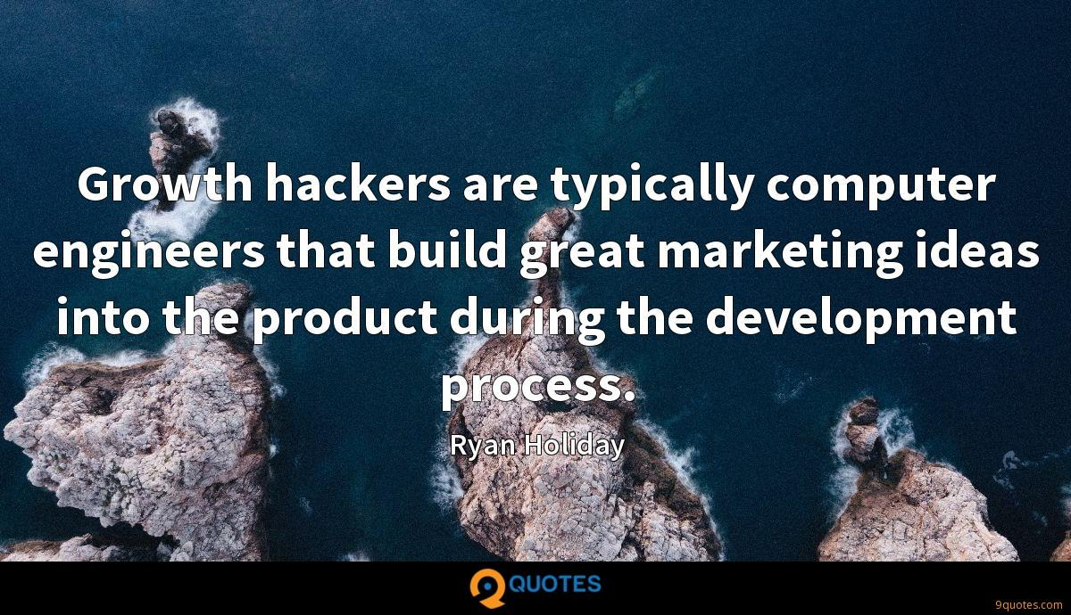 Growth hackers are typically computer engineers that build great marketing ideas into the product during the development process.