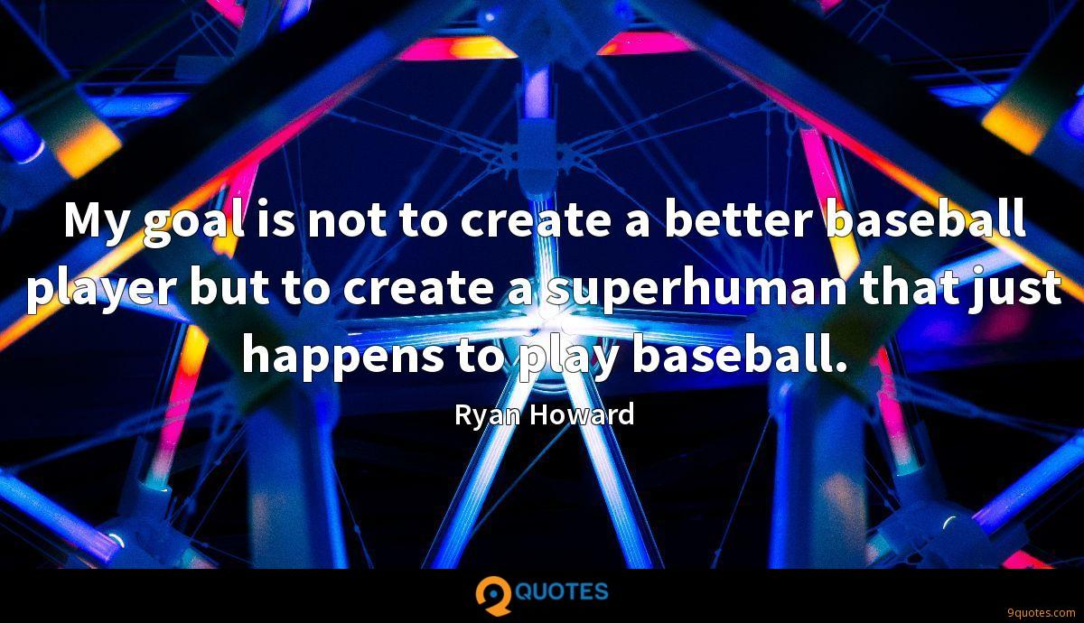 My goal is not to create a better baseball player but to create a superhuman that just happens to play baseball.