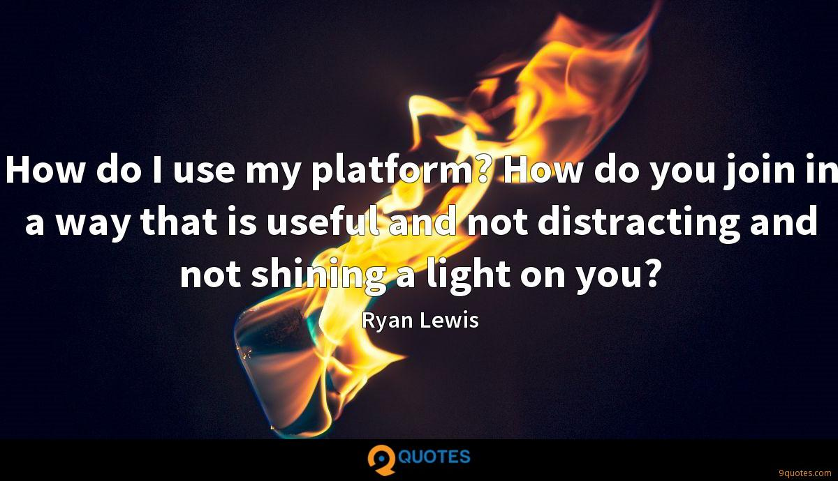 How do I use my platform? How do you join in a way that is useful and not distracting and not shining a light on you?