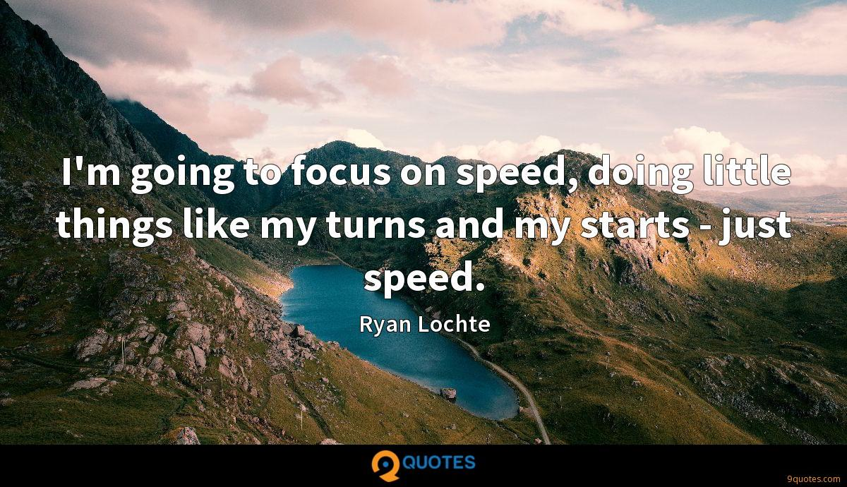 I'm going to focus on speed, doing little things like my turns and my starts - just speed.