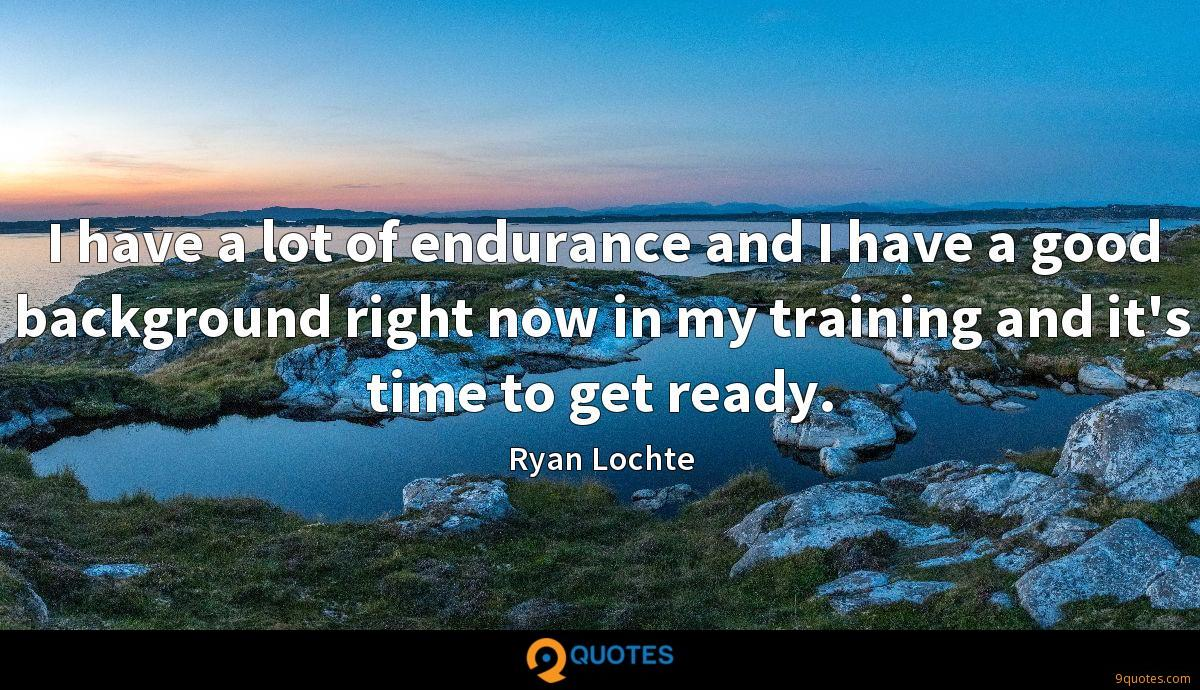 I have a lot of endurance and I have a good background right now in my training and it's time to get ready.