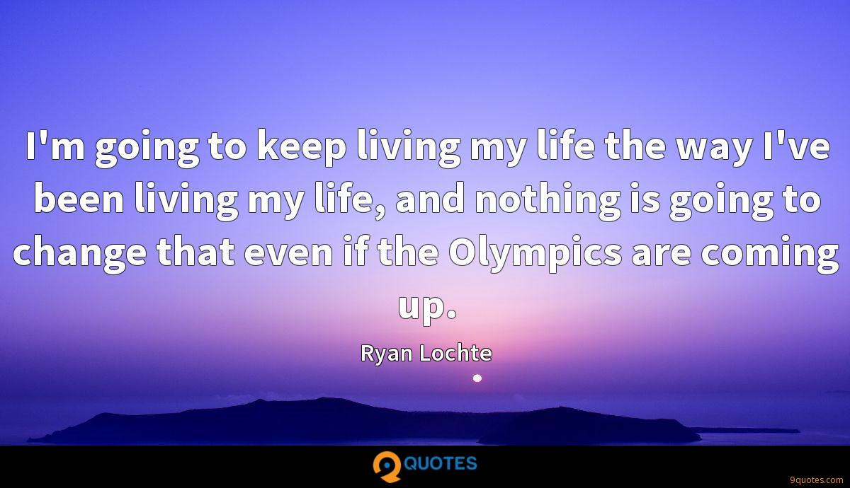 I'm going to keep living my life the way I've been living my life, and nothing is going to change that even if the Olympics are coming up.