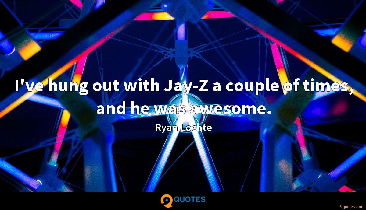 I've hung out with Jay-Z a couple of times, and he was awesome.