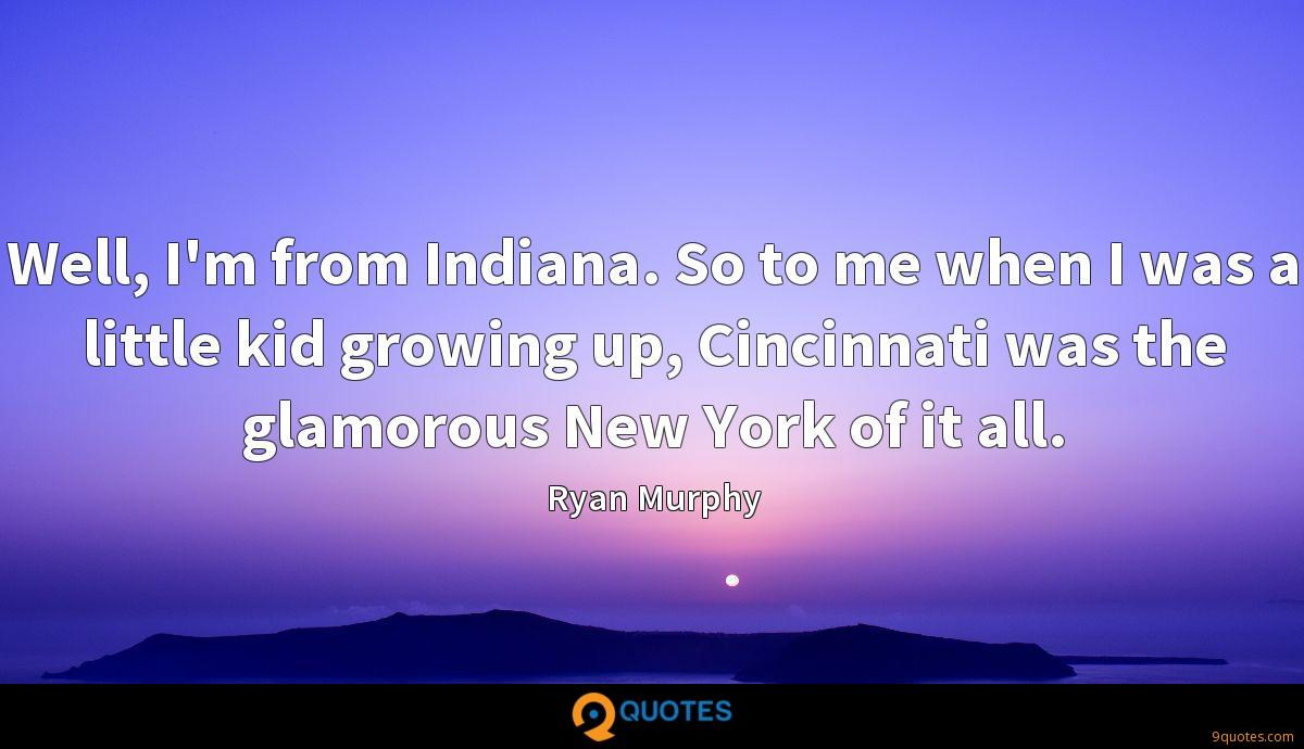 Well, I'm from Indiana. So to me when I was a little kid growing up, Cincinnati was the glamorous New York of it all.